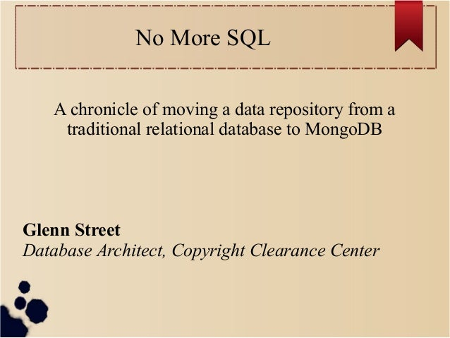 No More SQL A chronicle of moving a data repository from a traditional relational database to MongoDB  Glenn Street Databa...