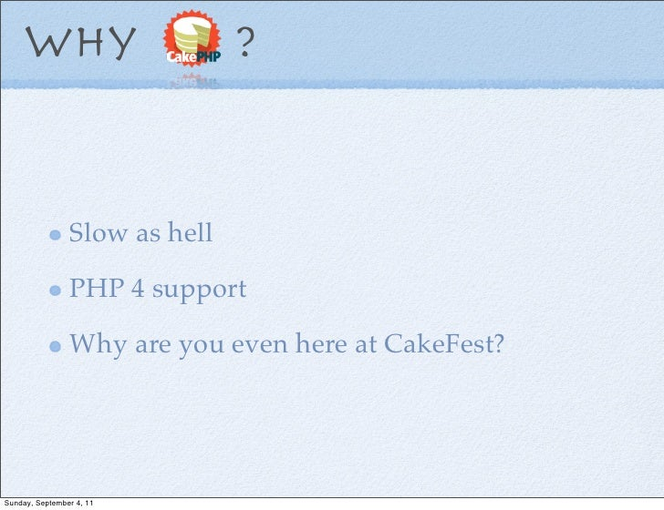 Why    ?                Slow as hell                PHP 4 support                Why are you even here at CakeFest?Sund...