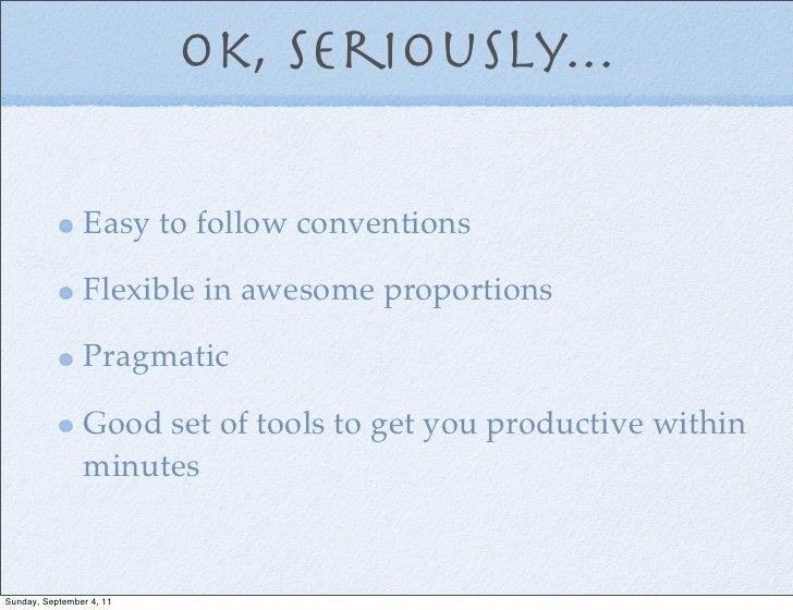 Ok, seriously...                Easy to follow conventions                Flexible in awesome proportions                P...