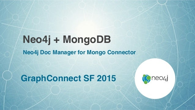 Neo4j + MongoDB GraphConnect SF 2015 Neo4j Doc Manager for Mongo Connector