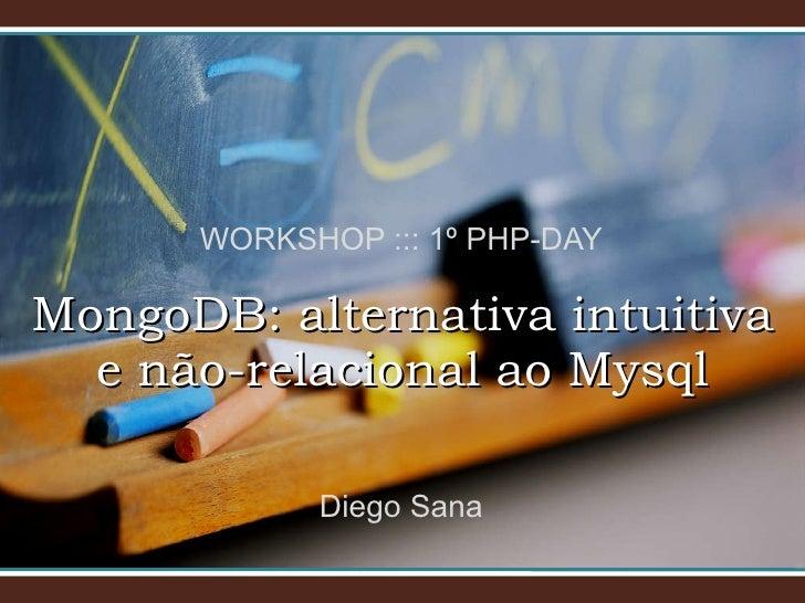 WORKSHOP ::: 1º PHP-DAY MongoDB: alternativa intuitiva e não-relacional ao Mysql Diego Sana