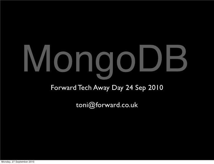 MongoDB      Forward Tech Away Day 24 Sep 2010                                     toni@forward.co.uk     Monday, 27 Septe...