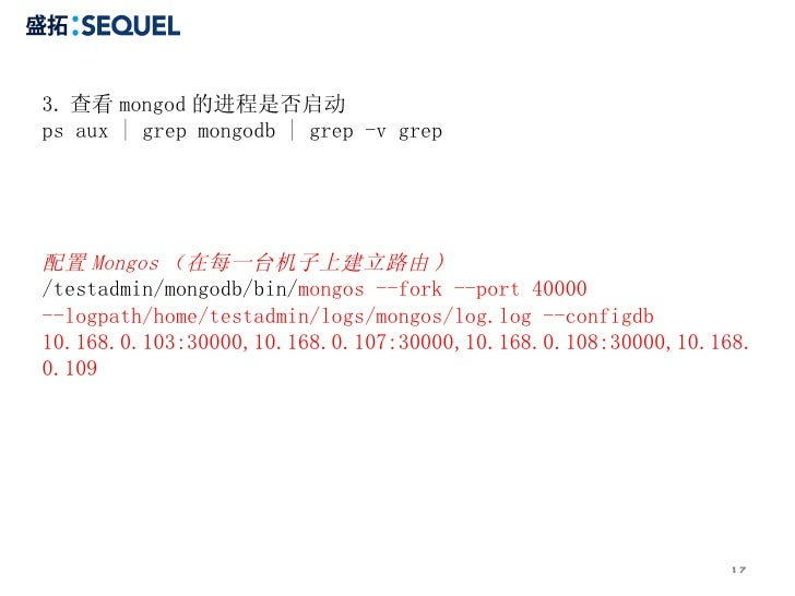 3. 查看 mongod 的进程是否启动 ps aux   grep mongodb   grep -v grep  配置 Mongos (在每一台机子上建立路由 ) /testadmin/mongodb/bin/ mongos --fork ...
