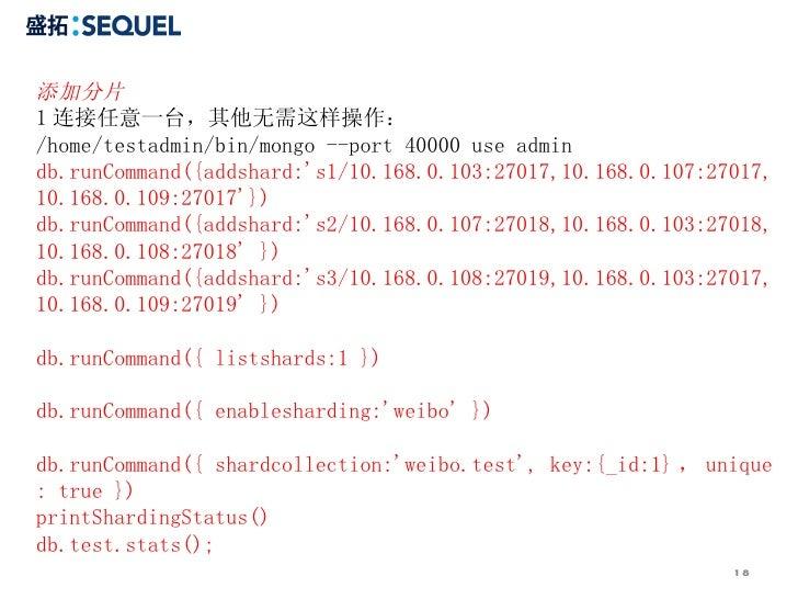 添加分片 1 连接任意一台,其他无需这样操作: /home/testadmin/bin/mongo --port 40000 use admin  db.runCommand({addshard:'s1/10.168.0.103:27017,1...