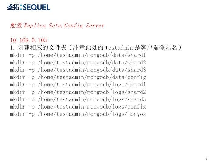 配置 Replica Sets,Config Server 10.168.0.103 1. 创建相应的文件夹 ( 注意此处的 testadmin 是客户端登陆名 ) mkdir -p /home/testadmin/mongodb/data/s...