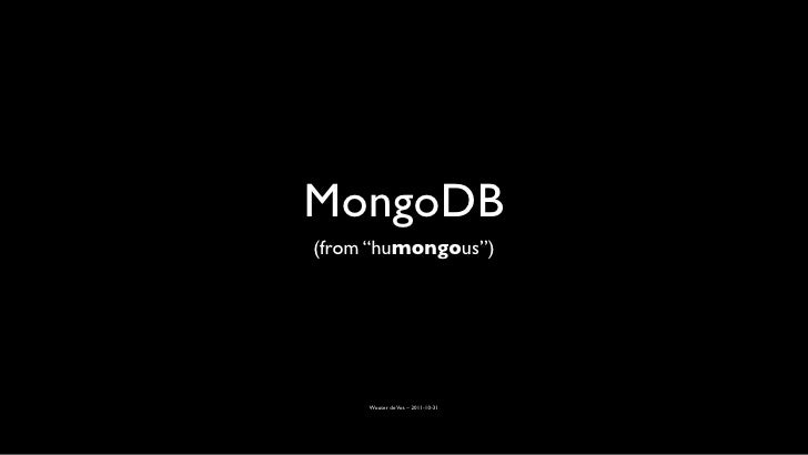 """MongoDB(from """"humongous"""")     Wouter de Vos – 2011-10-31"""