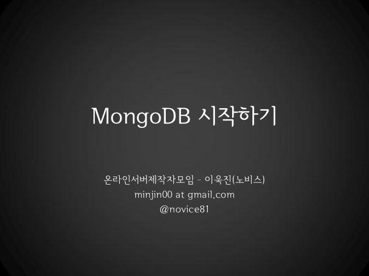 MongoDB 시작하기온라읶서버제작자모임 – 이욱진(노비스)   minjin00 at gmail.com         @novice81