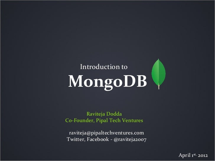 Introduction to MongoDB       Raviteja DoddaCo-Founder, Pipal Tech Ventures raviteja@pipaltechventures.comTwitter, Faceboo...