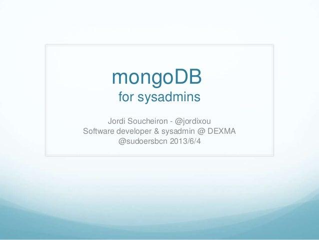 mongoDBfor sysadminsJordi Soucheiron - @jordixouSoftware developer & sysadmin @ DEXMA@sudoersbcn 2013/6/4