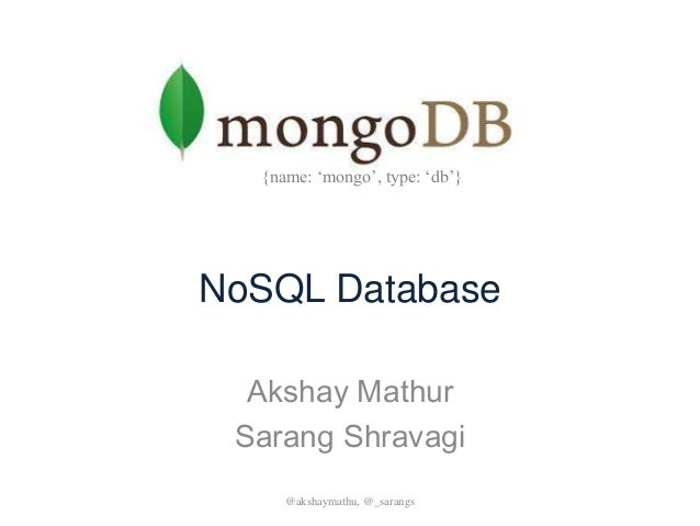 NoSQL Database Akshay Mathur Sarang Shravagi @akshaymathu, @_sarangs {name: 'mongo', type: 'db'}