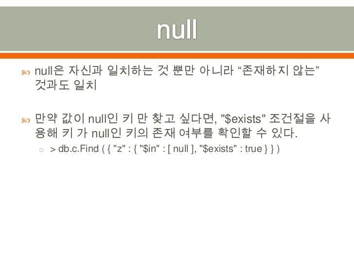 "null<br />null은 자신과 일치하는 것 뿐만 아니라 ""존재하지 않는"" 것과도 일치<br />만약 값이 null인 키 만 찾고 싶다면,""$exists"" 조건절을 사용해 키 가 null인 키의 존재 여부를 확인할 ..."