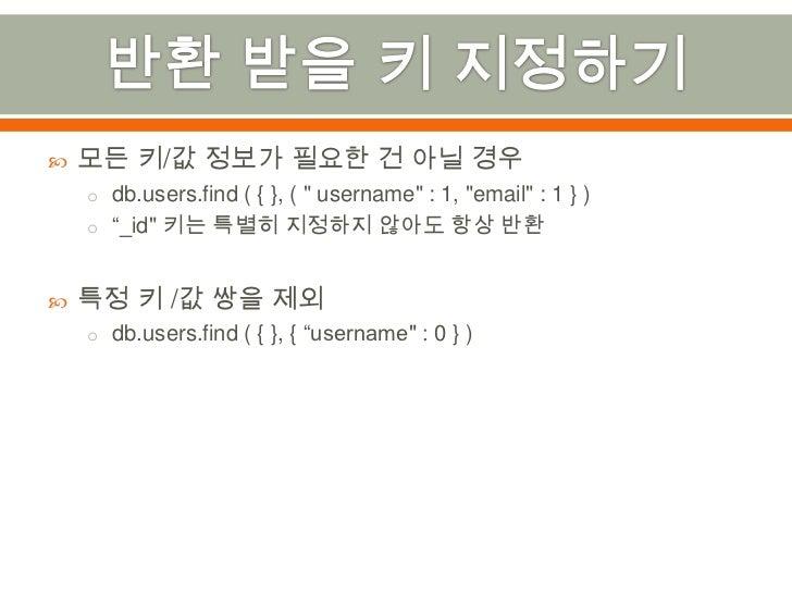 """반환 받을 키 지정하기<br />모든 키/값 정보가 필요한 건 아닐 경우<br />db.users.find ( { }, ( """" username"""" : 1, """"email"""" : 1 } )<br />""""_id"""" 키는 특별히 지정..."""