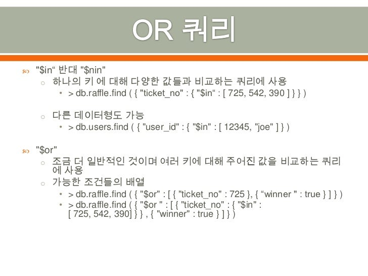 """OR 쿼리<br />""""$in"""" 반대 """"$nin""""<br />하나의 키 에 대해 다양한 값들과 비교하는 쿼리에 사용<br />> db.raffle.find( { """"ticket_no"""" : { """"$in"""" : [ 725, 542..."""