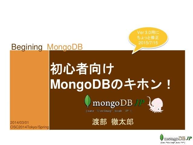 Begining MongoDB 初心者向け MongoDBのキホン! 渡部 徹太郎2014/03/01 OSC2014Tokyo/Spring Ver 3.0用に ちょっと修正 2015/7/15