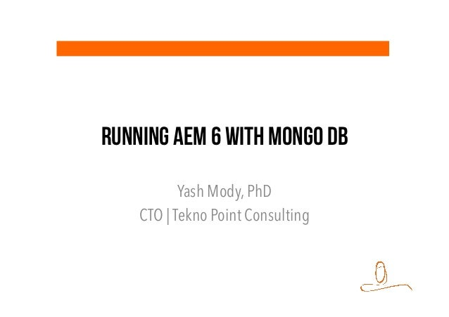 Running AEM 6 with Mongo DB Yash Mody, PhD CTO | Tekno Point Consulting