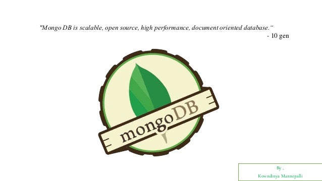 "By , Kowndinya Mannepalli ""Mongo DB is scalable, open source, high performance, document oriented database."" - 10 gen"