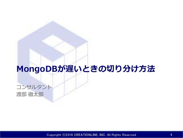 Copyright ⓒ2016 CREATIONLINE, INC. All Rights Reserved MongoDBが遅いときの切り分け方法 コンサルタント 渡部 徹太郎 1