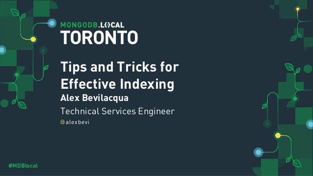 @ #MDBlocal Tips and Tricks for Effective Indexing Alex Bevilacqua Technical Services Engineer alexbevi TORONTO