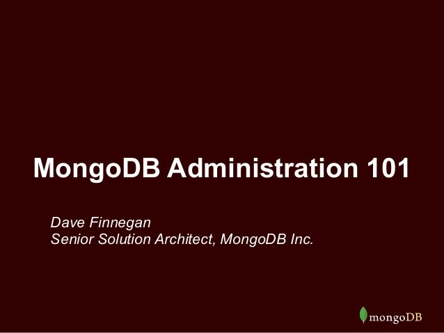 MongoDB Administration 101  Dave Finnegan  Senior Solution Architect, MongoDB Inc.