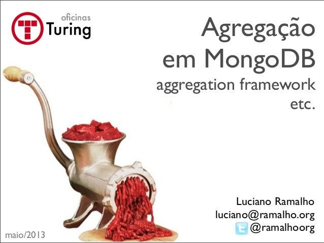 Agregaçãoem MongoDBaggregation frameworketc.Luciano Ramalholuciano@ramalho.org@ramalhoorgmaio/2013