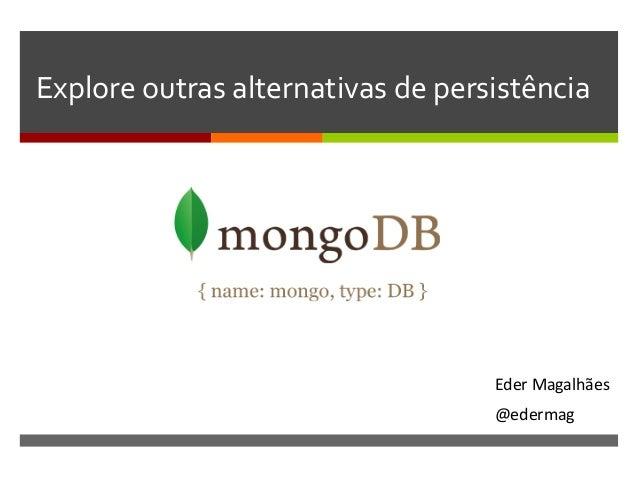 Explore  outras  alternativas  de  persistência    Eder  Magalhães   @edermag