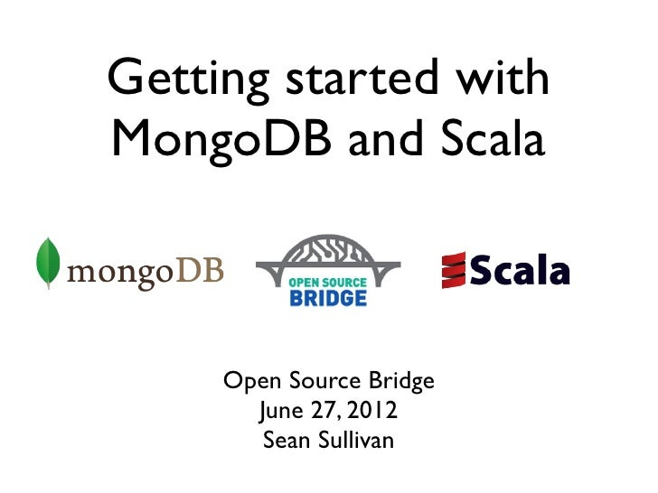 Getting started withMongoDB and Scala     Open Source Bridge       June 27, 2012        Sean Sullivan