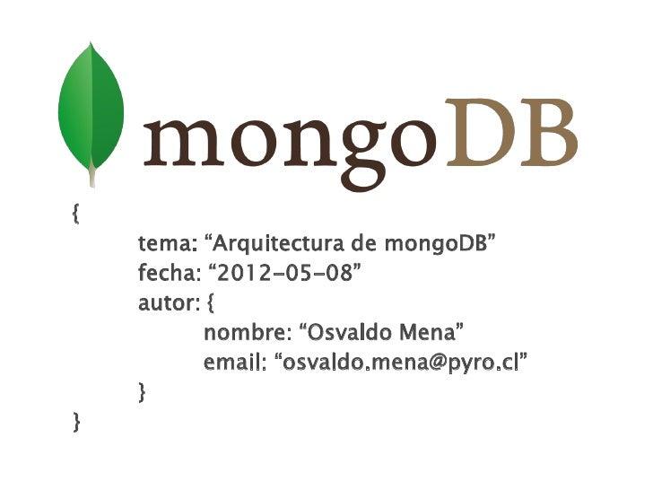 """{    tema: """"Arquitectura de mongoDB""""    fecha: """"2012-05-08""""    autor: {          nombre: """"Osvaldo Mena""""          email: """"o..."""