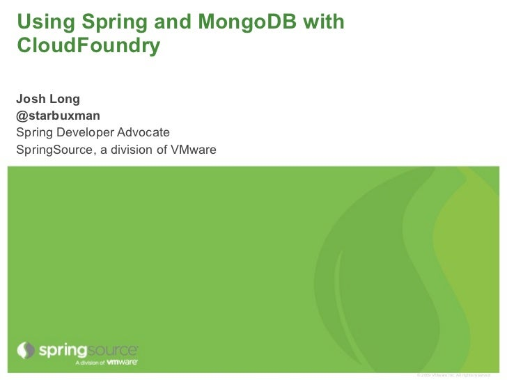 Using Spring and MongoDB withCloudFoundryJosh Long@starbuxmanSpring Developer AdvocateSpringSource, a division of VMware  ...