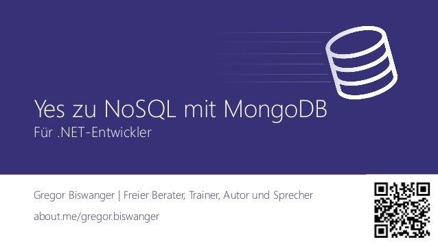 Yes zu NoSQL mit MongoDB Für .NET-Entwickler Gregor Biswanger | Freier Berater, Trainer, Autor und Sprecher about.me/grego...