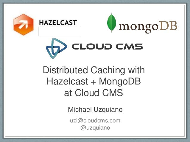 Distributed Caching with Hazelcast + MongoDB      at Cloud CMS     Michael Uzquiano      uzi@cloudcms.com          @uzquiano