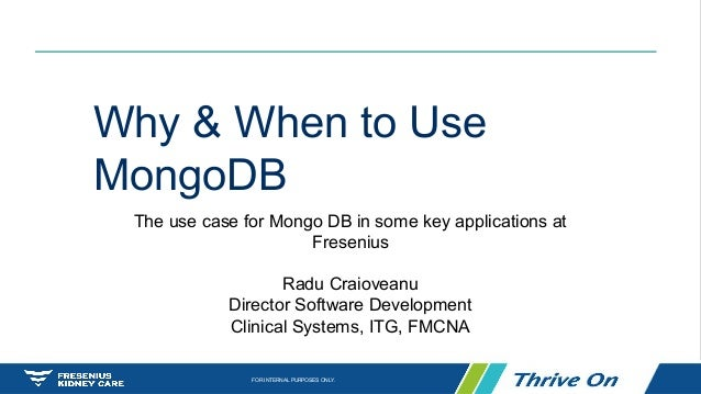 FOR INTERNAL PURPOSES ONLY. Why & When to Use MongoDB The use case for Mongo DB in some key applications at Fresenius Radu...