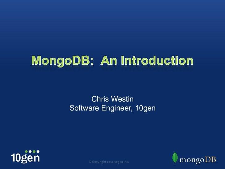 MongoDB:  An Introduction<br />Chris Westin<br />Software Engineer, 10gen<br />© Copyright 2010 10gen Inc.<br />