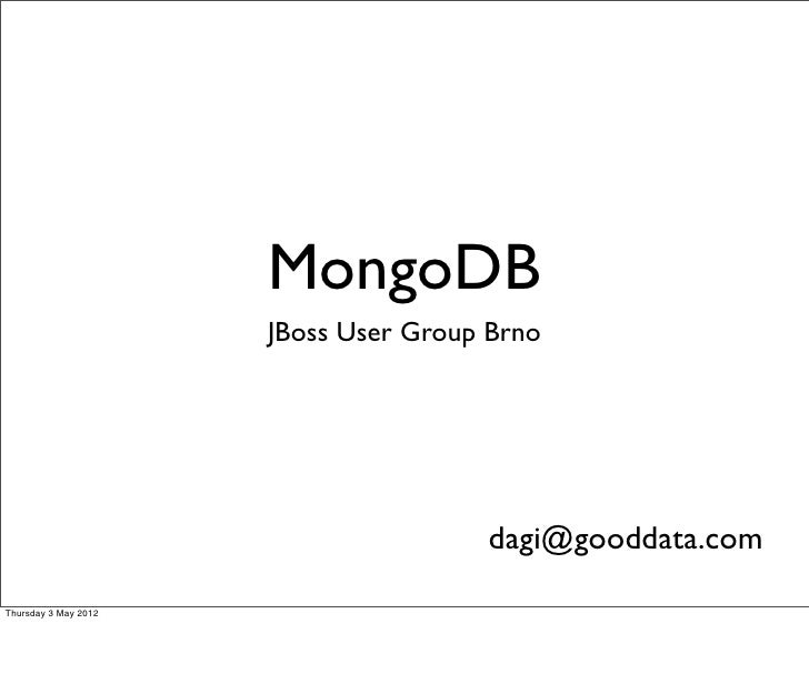 MongoDB                      JBoss User Group Brno                                      dagi@gooddata.comThursday 3 May 2012