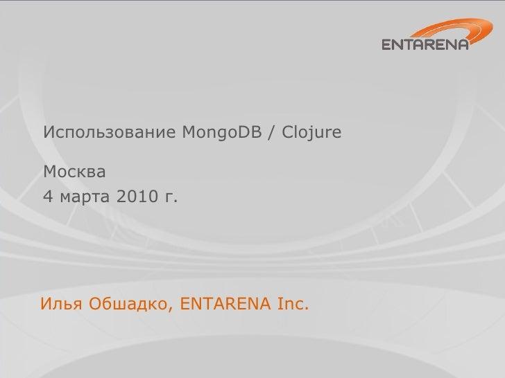 Использование MongoDB / Clojure <ul><li>Москва </li></ul><ul><li>4 марта 2010 г. </li></ul>Илья Обшадко, ENTARENA Inc.