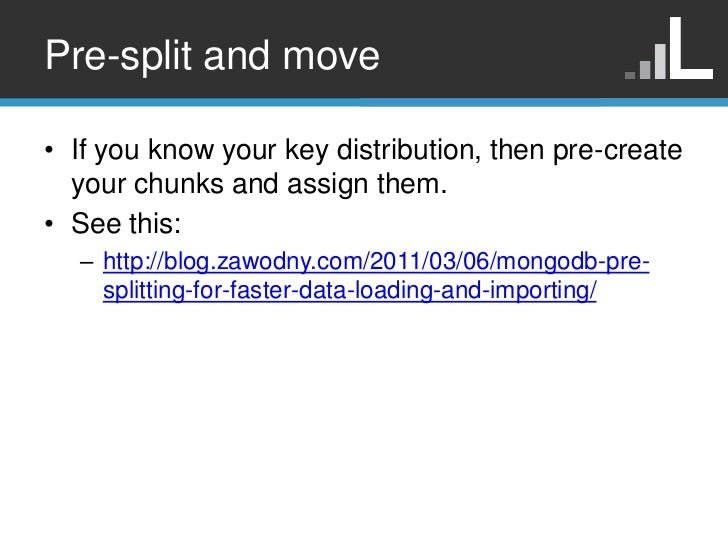 Pre-split and move• If you know your key distribution, then pre-create  your chunks and assign them.• See this:  – http://...