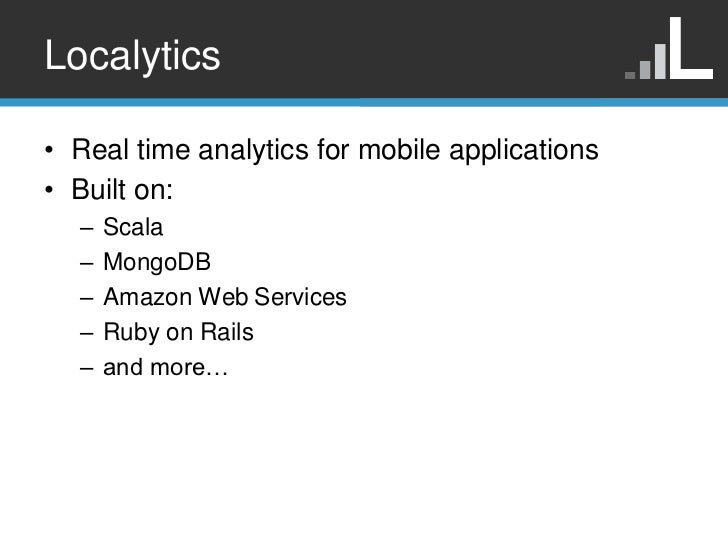 Localytics• Real time analytics for mobile applications• Built on:  –   Scala  –   MongoDB  –   Amazon Web Services  –   R...