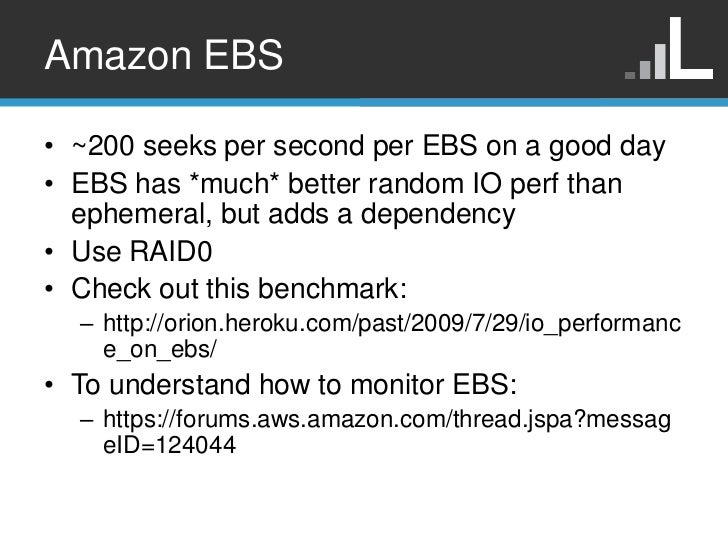 Amazon EBS• ~200 seeks per second per EBS on a good day• EBS has *much* better random IO perf than  ephemeral, but adds a ...