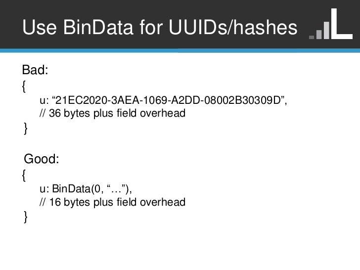 "Use BinData for UUIDs/hashesBad:{    u: ""21EC2020-3AEA-1069-A2DD-08002B30309D"",    // 36 bytes plus field overhead} Good:{..."