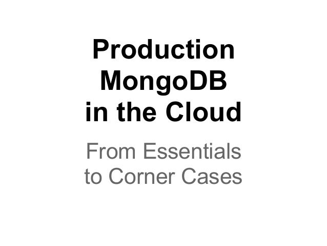 Production MongoDB in the Cloud From Essentials to Corner Cases