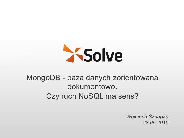 MongoDB - baza danych zorientowana dokumentowo. Czy ruch NoSQL ma sens? Wojciech Sznapka 28.05.2010