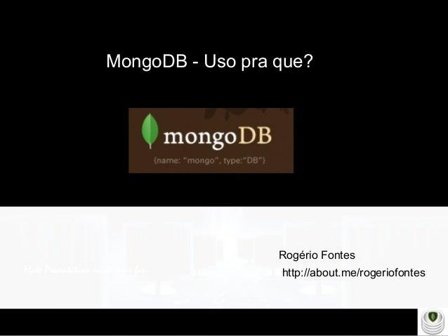 Make Presentation much more fun MongoDB - Uso pra que? http://about.me/rogeriofontes Rogério Fontes