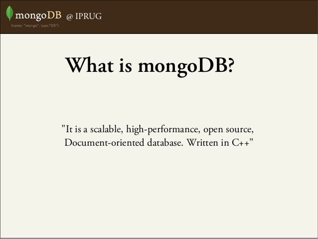 """@ IPRUG """"It is a scalable, high-performance, open source, Document-oriented database. Written in C++"""" What is mongoDB?"""