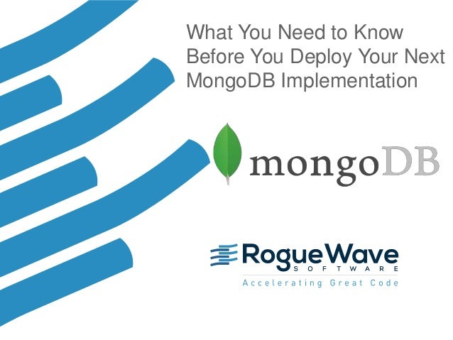 1© 2017 Rogue Wave Software, Inc. All Rights Reserved. 1 What You Need to Know Before You Deploy Your Next MongoDB Impleme...
