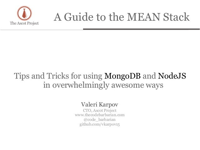 A Guide to the MEAN StackTips and Tricks for using MongoDB and NodeJSin overwhelmingly awesome waysValeri KarpovCTO, Ascot...