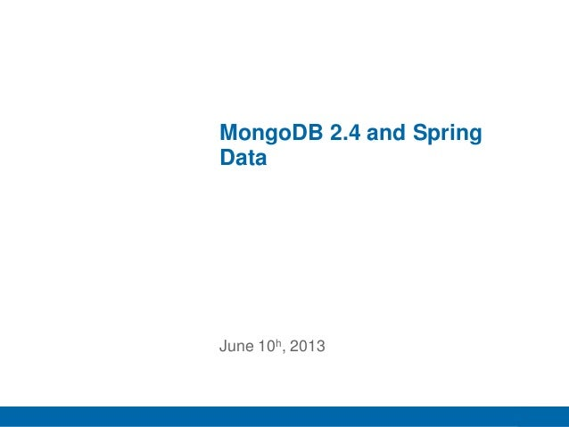 1 MongoDB 2.4 and Spring Data June 10h, 2013