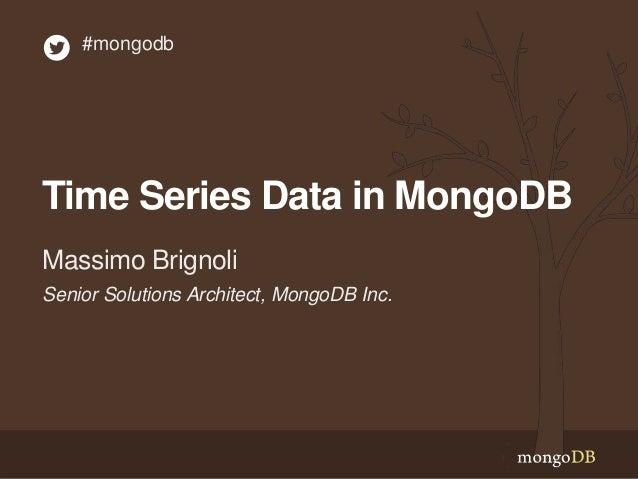 Time Series Data in MongoDB Senior Solutions Architect, MongoDB Inc. Massimo Brignoli #mongodb