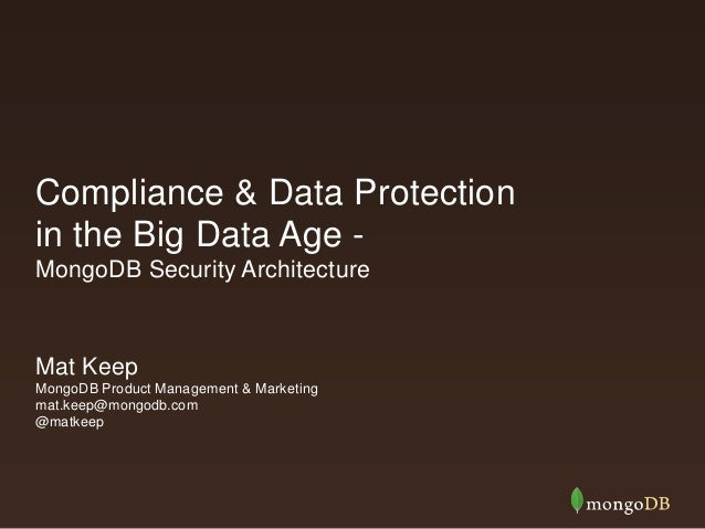 Compliance & Data Protection in the Big Data Age - MongoDB Security Architecture Mat Keep MongoDB Product Management & Mar...