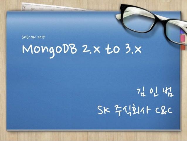 MongoDB 2.x to 3.x SOSCON 2015 김 인 범 SK 주식회사 C&C