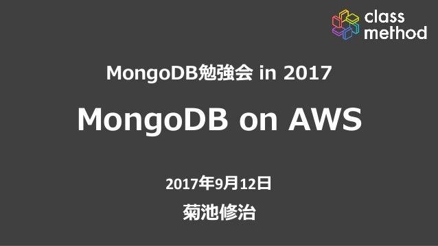 MongoDB on AWS 2017年9⽉12⽇ 菊池修治 MongoDB勉強会 in 2017