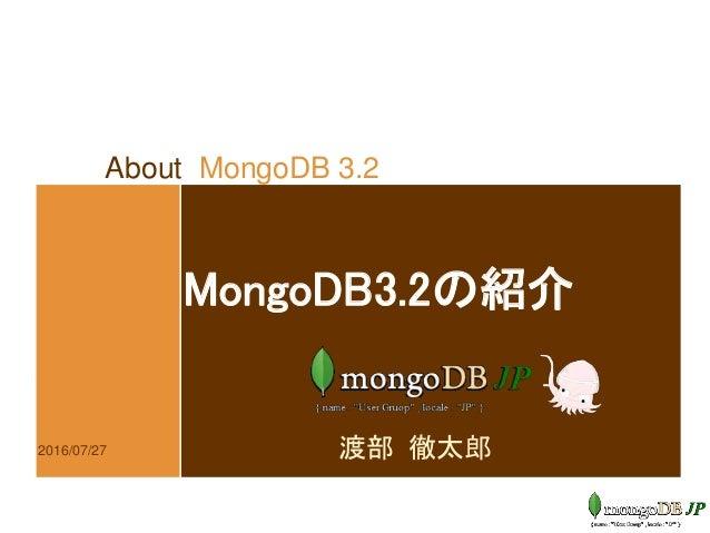 About MongoDB 3.2 MongoDB3.2の紹介 渡部 徹太郎2016/07/27